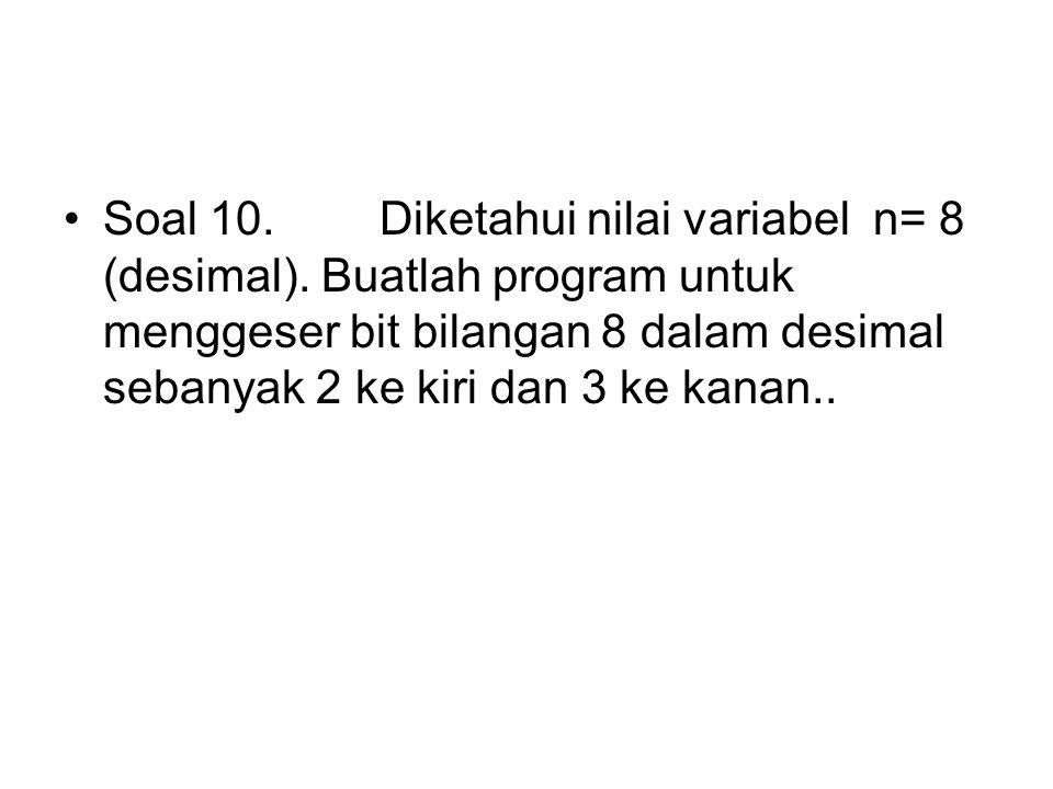 Soal 10. Diketahui nilai variabel n= 8 (desimal). Buatlah program untuk menggeser bit bilangan 8 dalam desimal sebanyak 2 ke kiri dan 3 ke kanan..