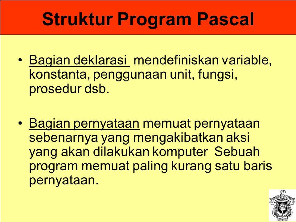 Struktur Program Pascal Bagian deklarasi mendefiniskan variable, konstanta, penggunaan unit, fungsi, prosedur dsb. Bagian pernyataan memuat pernyataan