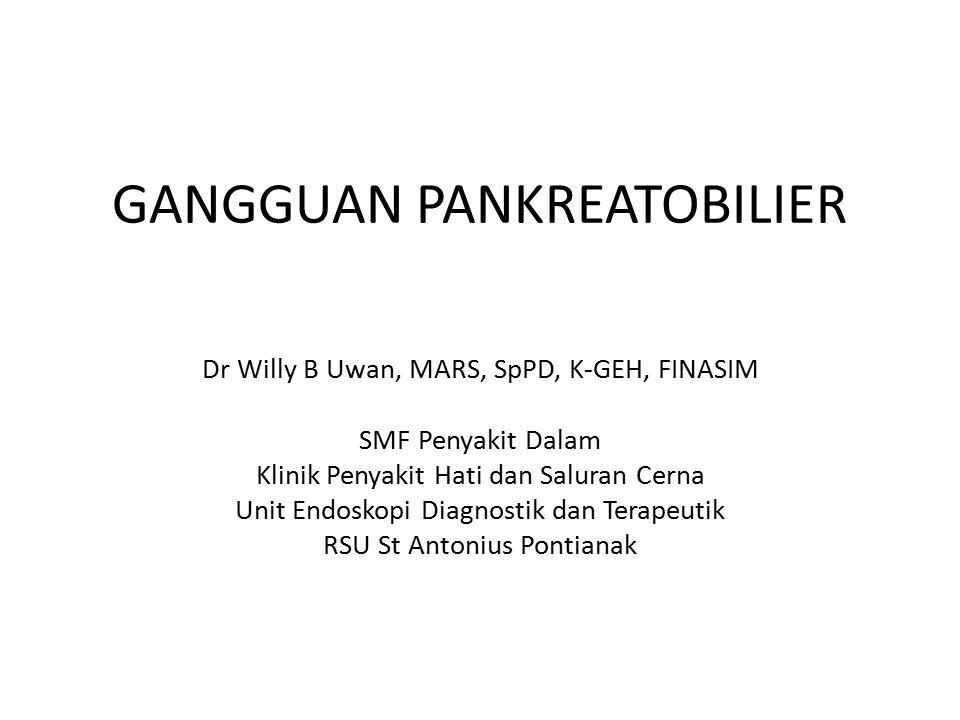 GANGGUAN PANKREATOBILIER Dr Willy B Uwan, MARS, SpPD, K-GEH, FINASIM SMF Penyakit Dalam Klinik Penyakit Hati dan Saluran Cerna Unit Endoskopi Diagnostik dan Terapeutik RSU St Antonius Pontianak