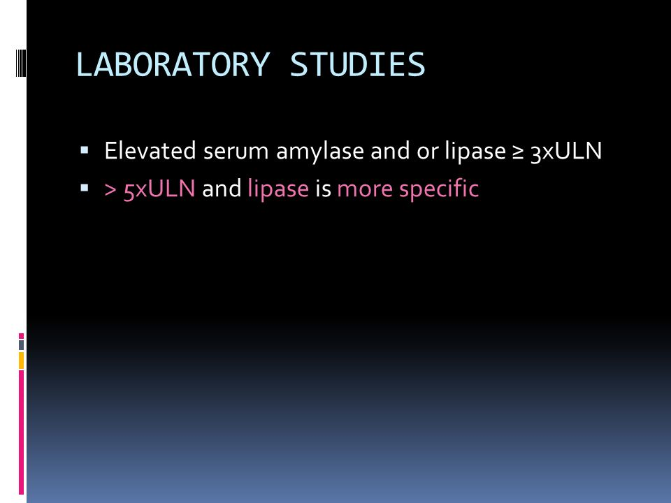 LABORATORY STUDIES  Elevated serum amylase and or lipase ≥ 3xULN  > 5xULN and lipase is more specific