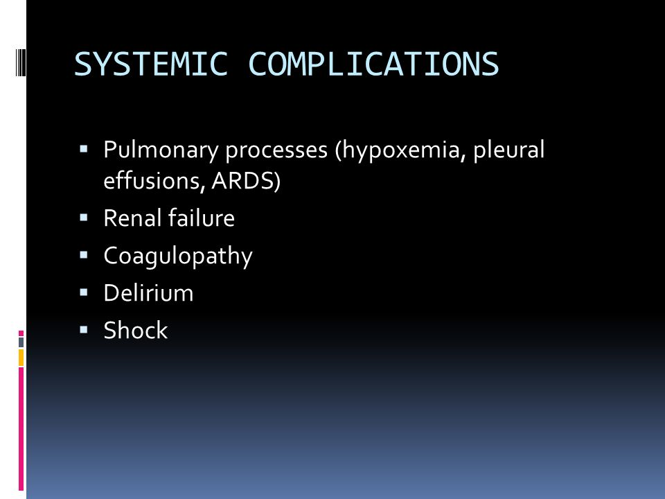 SYSTEMIC COMPLICATIONS  Pulmonary processes (hypoxemia, pleural effusions, ARDS)  Renal failure  Coagulopathy  Delirium  Shock