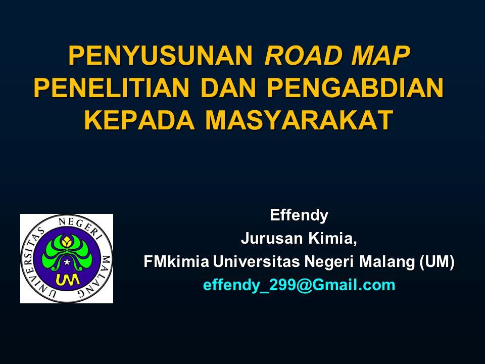 PENYUSUNAN ROAD MAP PENELITIAN DAN PENGABDIAN KEPADA MASYARAKAT Effendy Jurusan Kimia, FMkimia Universitas Negeri Malang (UM) effendy_299@Gmail.com