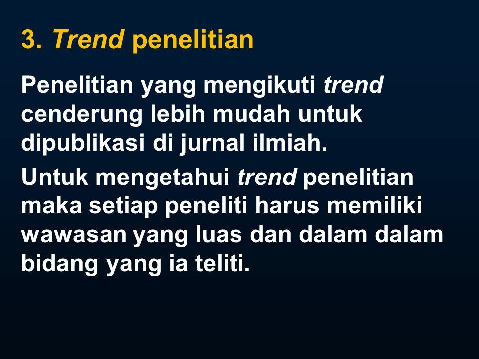 3. Trend penelitian Penelitian yang mengikuti trend cenderung lebih mudah untuk dipublikasi di jurnal ilmiah. Untuk mengetahui trend penelitian maka s