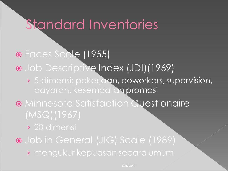 6/26/2016 Standard Inventories  Faces Scale (1955)  Job Descriptive Index (JDI)(1969) › 5 dimensi: pekerjaan, coworkers, supervision, bayaran, kesempatan promosi  Minnesota Satisfaction Questionaire (MSQ)(1967) › 20 dimensi  Job in General (JIG) Scale (1989) › mengukur kepuasan secara umum