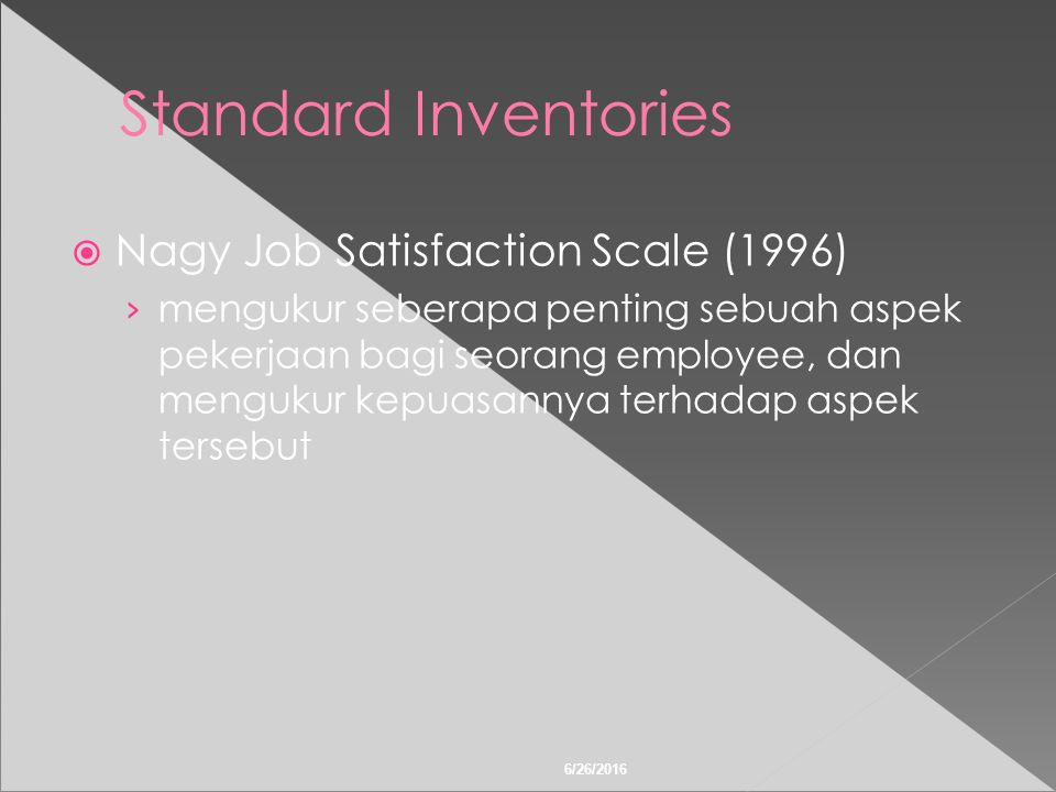 6/26/2016 Standard Inventories  Nagy Job Satisfaction Scale (1996) › mengukur seberapa penting sebuah aspek pekerjaan bagi seorang employee, dan mengukur kepuasannya terhadap aspek tersebut