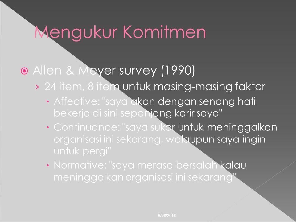 6/26/2016 Mengukur Komitmen  Allen & Meyer survey (1990) › 24 item, 8 item untuk masing-masing faktor  Affective: saya akan dengan senang hati bekerja di sini sepanjang karir saya  Continuance: saya sukar untuk meninggalkan organisasi ini sekarang, walaupun saya ingin untuk pergi  Normative: saya merasa bersalah kalau meninggalkan organisasi ini sekarang