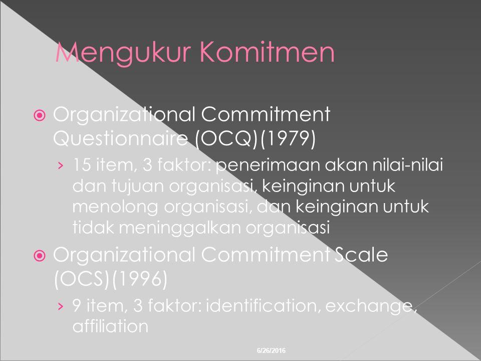6/26/2016 Mengukur Komitmen  Organizational Commitment Questionnaire (OCQ)(1979) › 15 item, 3 faktor: penerimaan akan nilai-nilai dan tujuan organisasi, keinginan untuk menolong organisasi, dan keinginan untuk tidak meninggalkan organisasi  Organizational Commitment Scale (OCS)(1996) › 9 item, 3 faktor: identification, exchange, affiliation