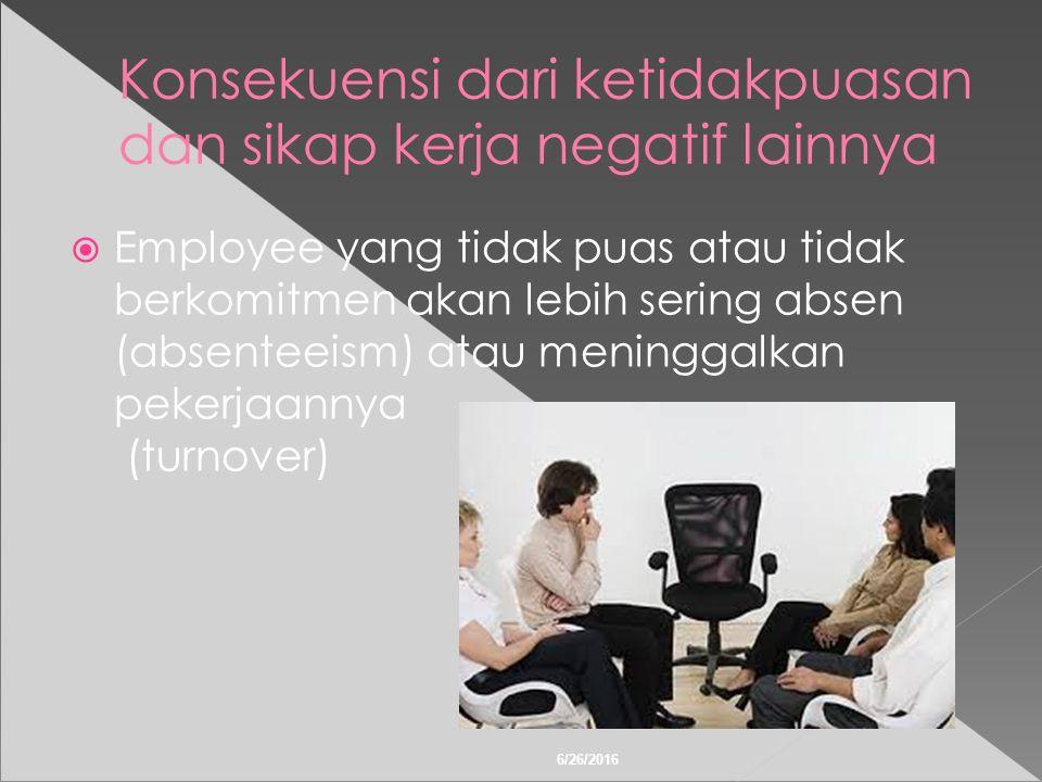 6/26/2016 Konsekuensi dari ketidakpuasan dan sikap kerja negatif lainnya  Employee yang tidak puas atau tidak berkomitmen akan lebih sering absen (absenteeism) atau meninggalkan pekerjaannya (turnover)