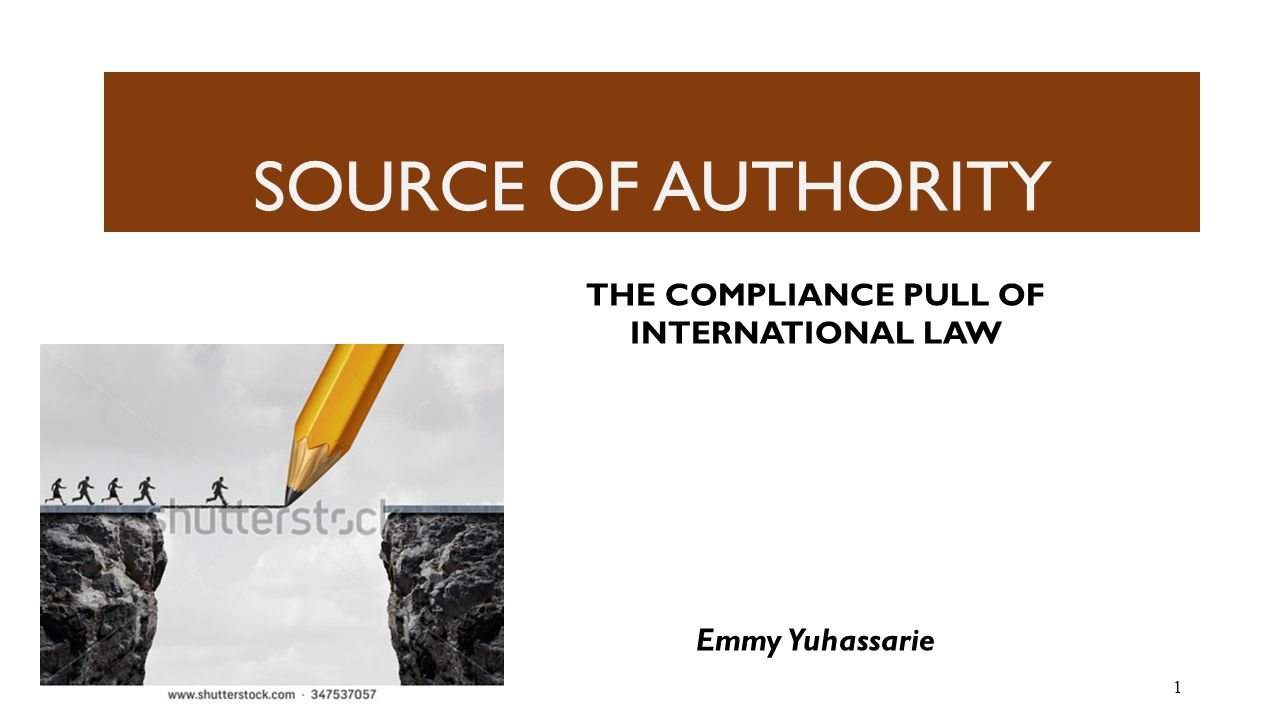 SOURCE OF AUTHORITY 1 THE COMPLIANCE PULL OF INTERNATIONAL LAW Emmy Yuhassarie