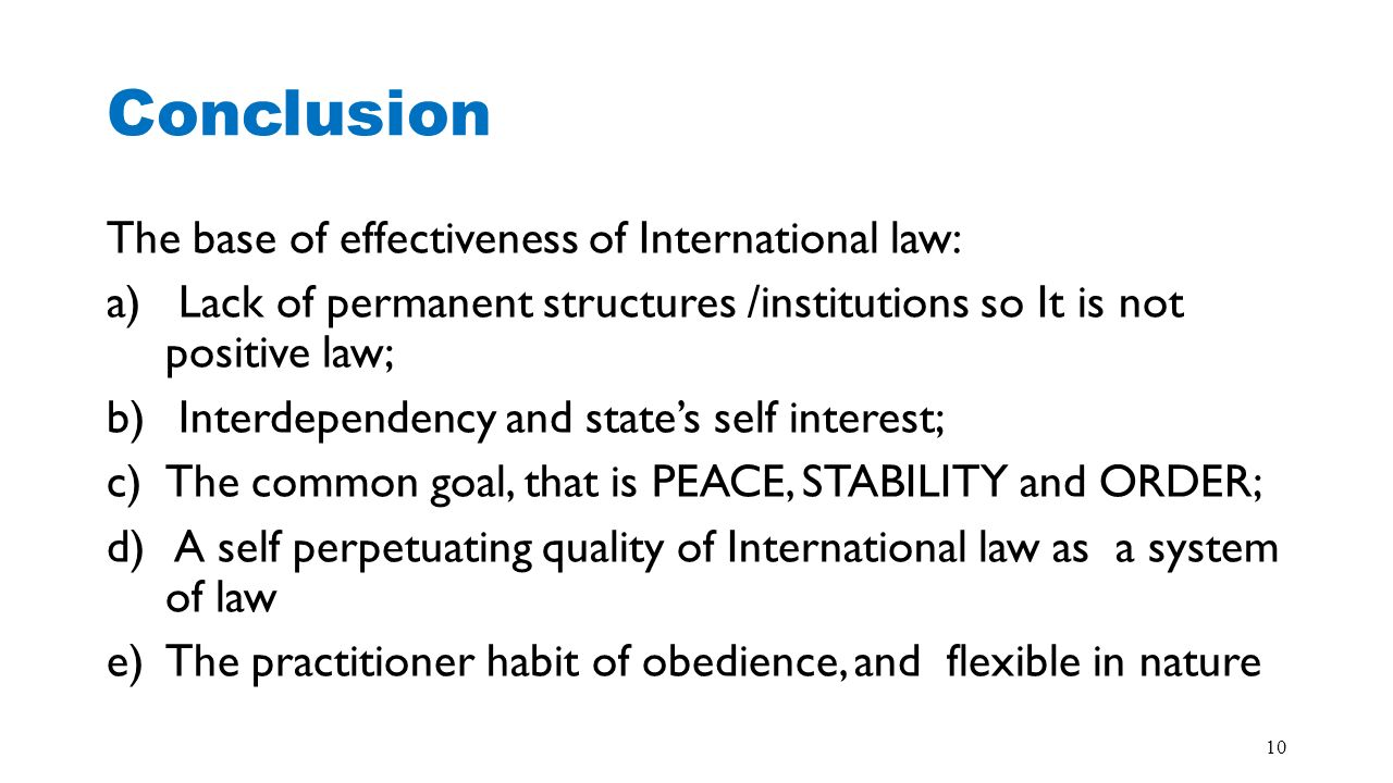 Conclusion The base of effectiveness of International law: a) Lack of permanent structures /institutions so It is not positive law; b) Interdependency
