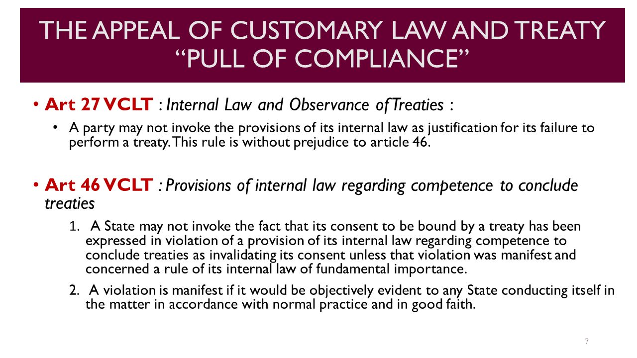 "THE APPEAL OF CUSTOMARY LAW AND TREATY ""PULL OF COMPLIANCE"" Art 27 VCLT : Internal Law and Observance of Treaties : A party may not invoke the provisi"