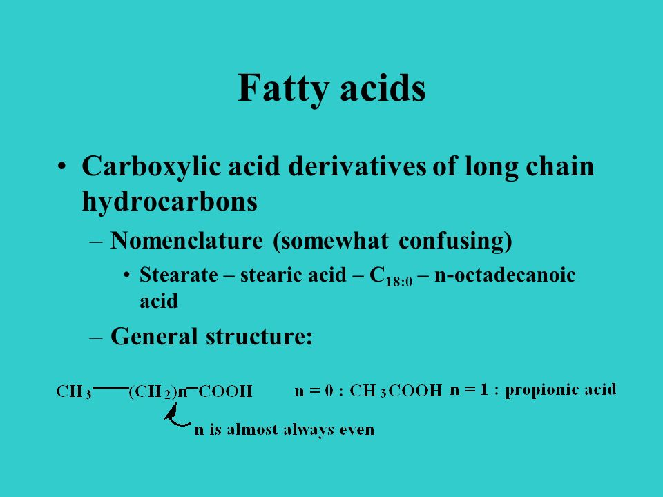 Fatty acids Carboxylic acid derivatives of long chain hydrocarbons –Nomenclature (somewhat confusing) Stearate – stearic acid – C 18:0 – n-octadecanoic acid –General structure: