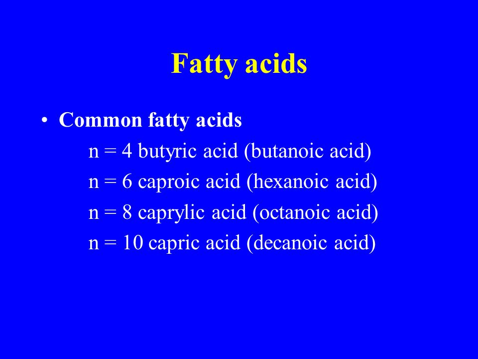 Fatty acids Common fatty acids n = 4 butyric acid (butanoic acid) n = 6 caproic acid (hexanoic acid) n = 8 caprylic acid (octanoic acid) n = 10 capric acid (decanoic acid)