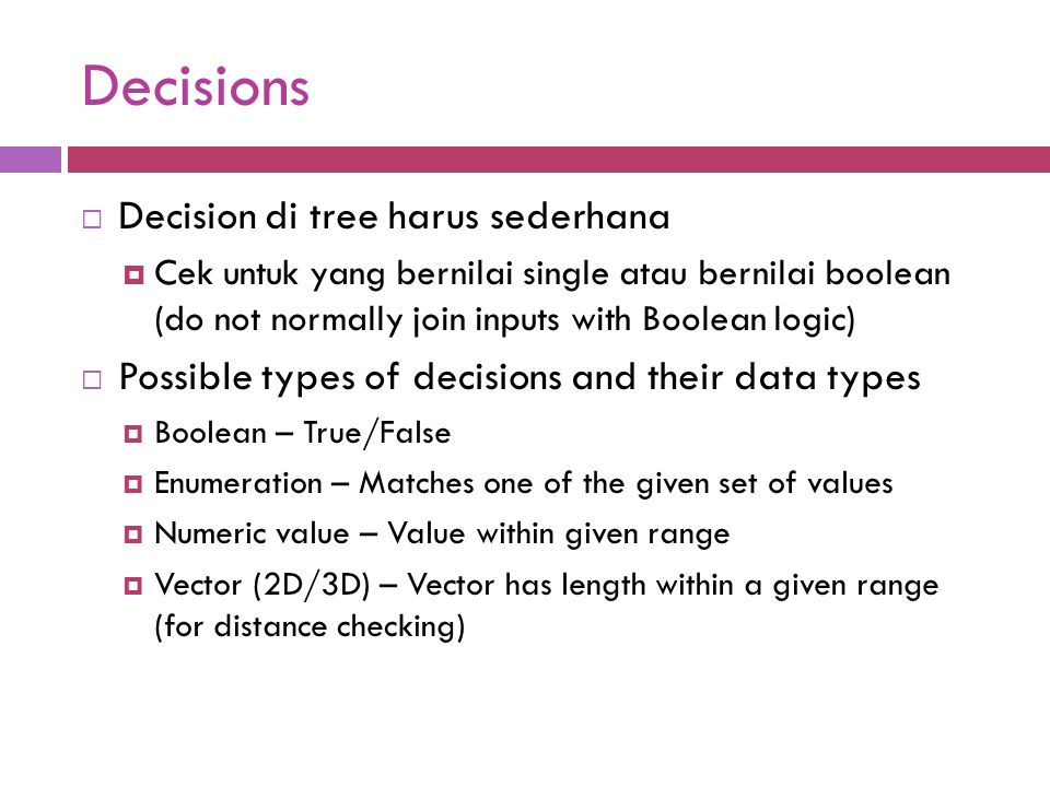 Decisions  Decision di tree harus sederhana  Cek untuk yang bernilai single atau bernilai boolean (do not normally join inputs with Boolean logic)  Possible types of decisions and their data types  Boolean – True/False  Enumeration – Matches one of the given set of values  Numeric value – Value within given range  Vector (2D/3D) – Vector has length within a given range (for distance checking)