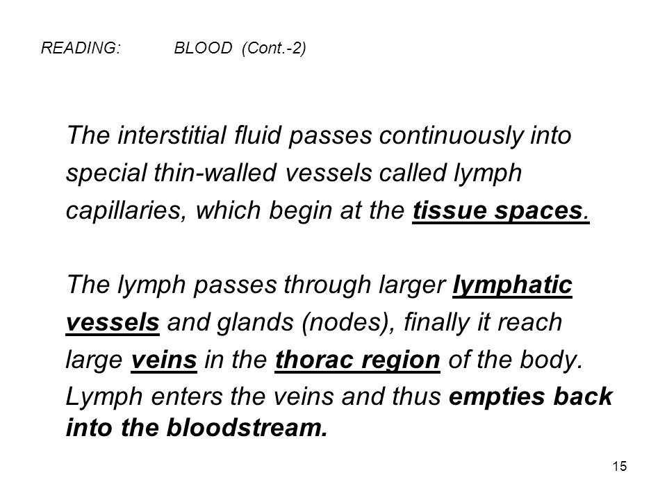 15 READING:BLOOD (Cont.-2) The interstitial fluid passes continuously into special thin-walled vessels called lymph capillaries, which begin at the tissue spaces.