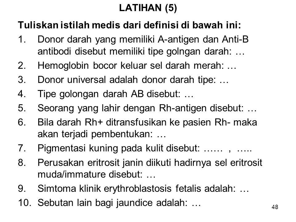 48 LATIHAN (5) Tuliskan istilah medis dari definisi di bawah ini: 1.Donor darah yang memiliki A-antigen dan Anti-B antibodi disebut memiliki tipe golngan darah: … 2.Hemoglobin bocor keluar sel darah merah: … 3.Donor universal adalah donor darah tipe: … 4.Tipe golongan darah AB disebut: … 5.Seorang yang lahir dengan Rh-antigen disebut: … 6.Bila darah Rh+ ditransfusikan ke pasien Rh- maka akan terjadi pembentukan: … 7.Pigmentasi kuning pada kulit disebut: ……, …..