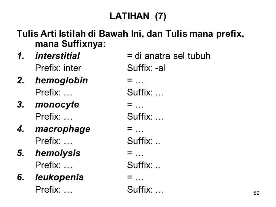 59 LATIHAN (7) Tulis Arti Istilah di Bawah Ini, dan Tulis mana prefix, mana Suffixnya: 1.interstitial= di anatra sel tubuh Prefix: interSuffix: -al 2.hemoglobin= … Prefix: …Suffix: … 3.monocyte= … Prefix: …Suffix: … 4.macrophage= … Prefix: …Suffix:..