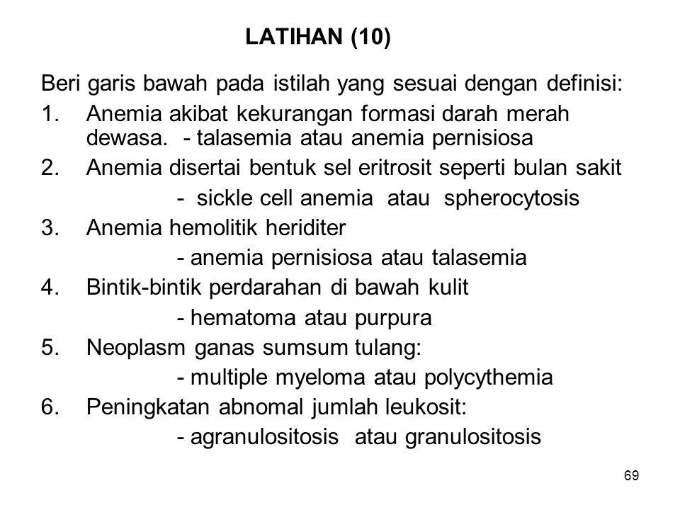 69 LATIHAN (10) Beri garis bawah pada istilah yang sesuai dengan definisi: 1.Anemia akibat kekurangan formasi darah merah dewasa. - talasemia atau ane