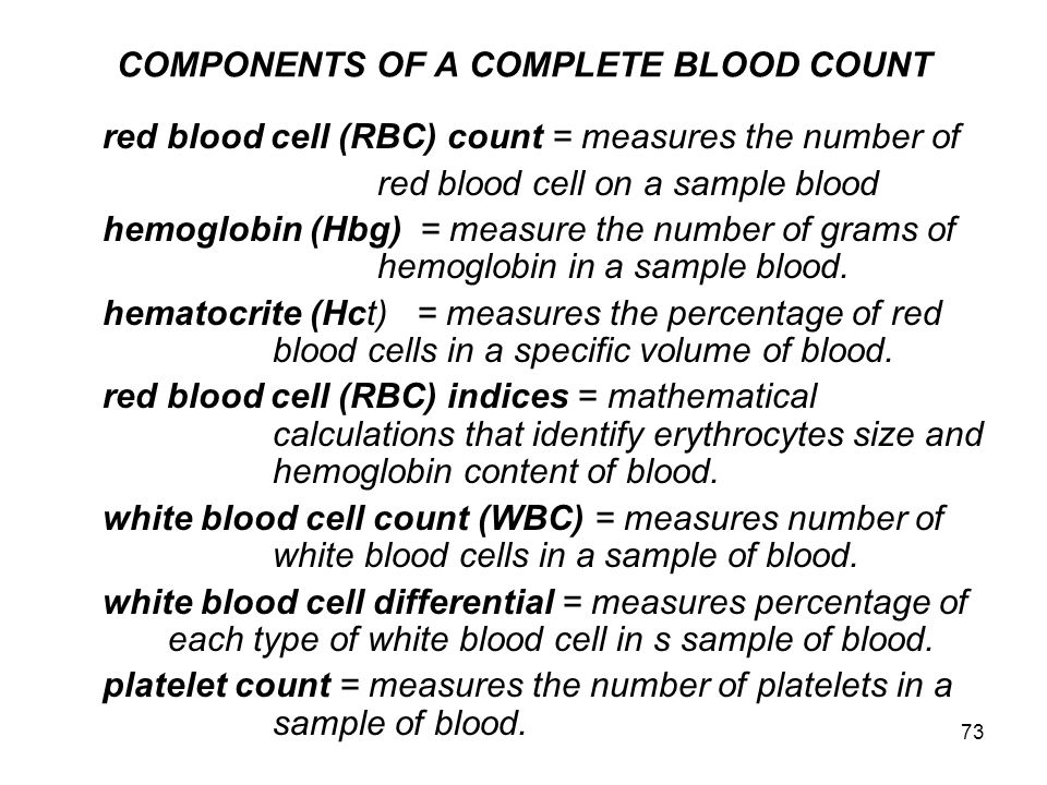 73 COMPONENTS OF A COMPLETE BLOOD COUNT red blood cell (RBC) count = measures the number of red blood cell on a sample blood hemoglobin (Hbg) = measur