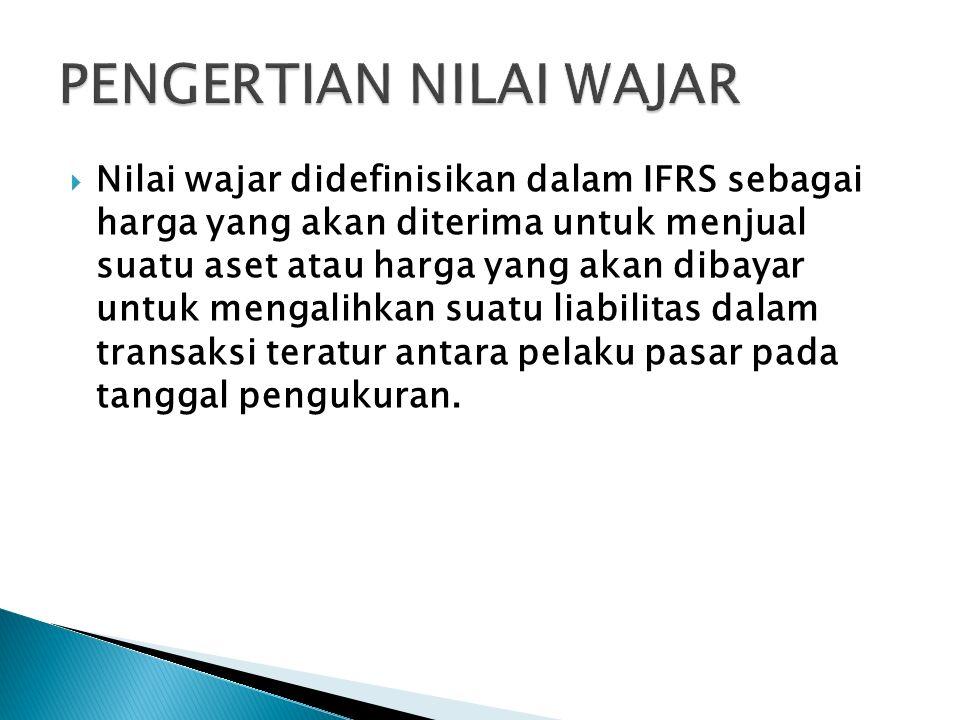  Nilai wajar didefinisikan dalam IFRS sebagai harga yang akan diterima untuk menjual suatu aset atau harga yang akan dibayar untuk mengalihkan suatu liabilitas dalam transaksi teratur antara pelaku pasar pada tanggal pengukuran.