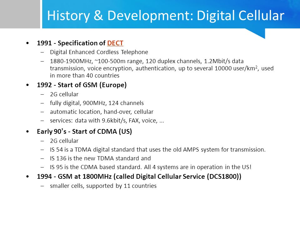 History & Development: Digital Cellular 1991 - Specification of DECTDECT –Digital Enhanced Cordless Telephone –1880-1900MHz, ~100-500m range, 120 duplex channels, 1.2Mbit/s data transmission, voice encryption, authentication, up to several 10000 user/km 2, used in more than 40 countries 1992 - Start of GSM (Europe) –2G cellular –fully digital, 900MHz, 124 channels –automatic location, hand-over, cellular –services: data with 9.6kbit/s, FAX, voice,...