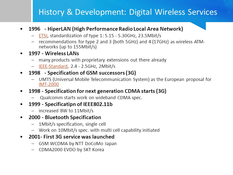 History & Development: Digital Wireless Services 1996 - HiperLAN (High Performance Radio Local Area Network) –ETSI, standardization of type 1: 5.15 - 5.30GHz, 23.5Mbit/sETSI –recommendations for type 2 and 3 (both 5GHz) and 4 (17GHz) as wireless ATM- networks (up to 155Mbit/s) 1997 - Wireless LANs –many products with proprietary extensions out there already –IEEE-Standard, 2.4 - 2.5GHz, 2Mbit/sIEEE-Standard 1998 - Specification of GSM successors (3G) –UMTS (Universal Mobile Telecommunication System) as the European proposal for IMT-2000 IMT-2000 1998 - Specification for next generation CDMA starts (3G) – Qualcomm starts work on wideband CDMA spec.