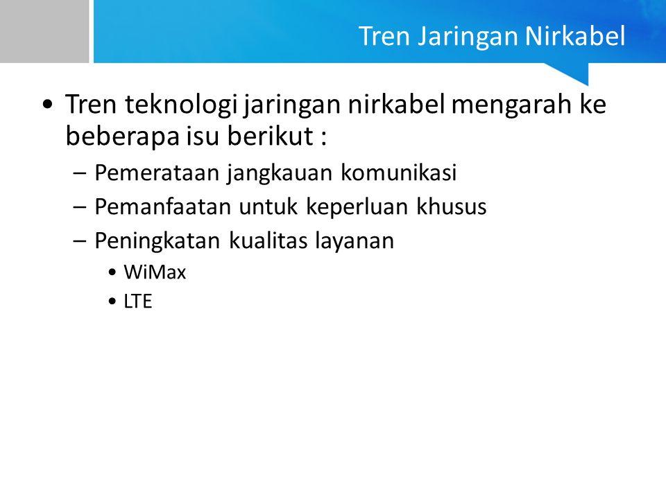 Tren Jaringan Nirkabel Tren teknologi jaringan nirkabel mengarah ke beberapa isu berikut : –Pemerataan jangkauan komunikasi –Pemanfaatan untuk keperluan khusus –Peningkatan kualitas layanan WiMax LTE