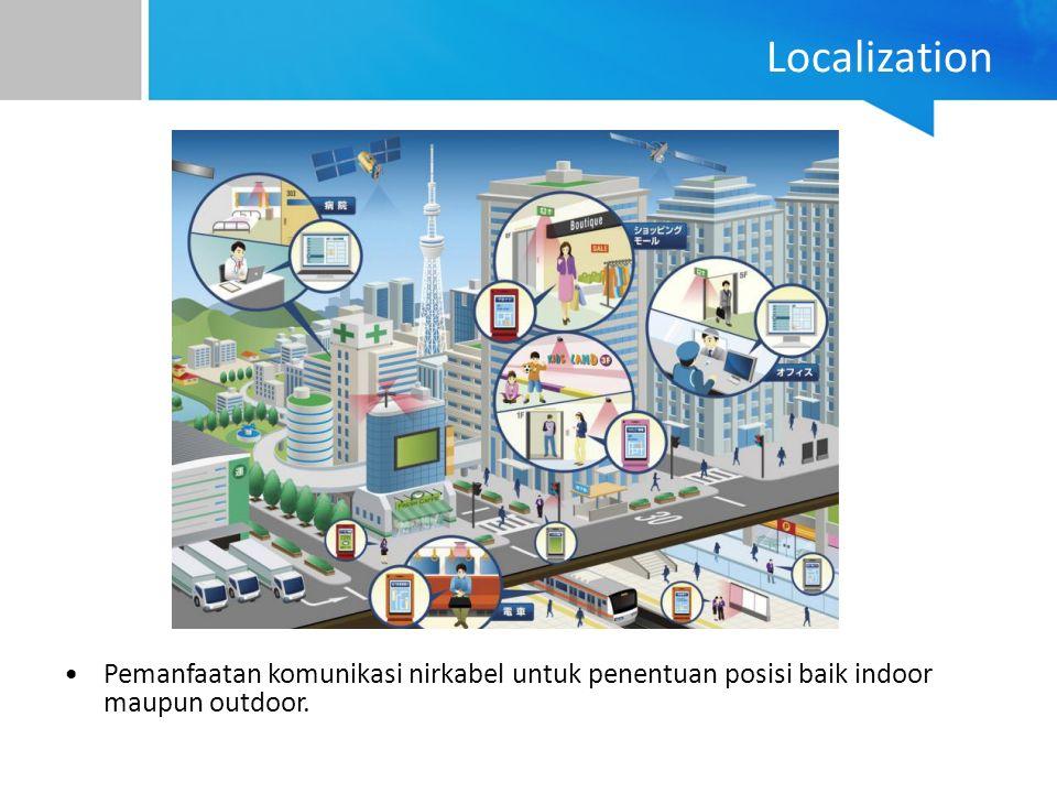 Localization Pemanfaatan komunikasi nirkabel untuk penentuan posisi baik indoor maupun outdoor.