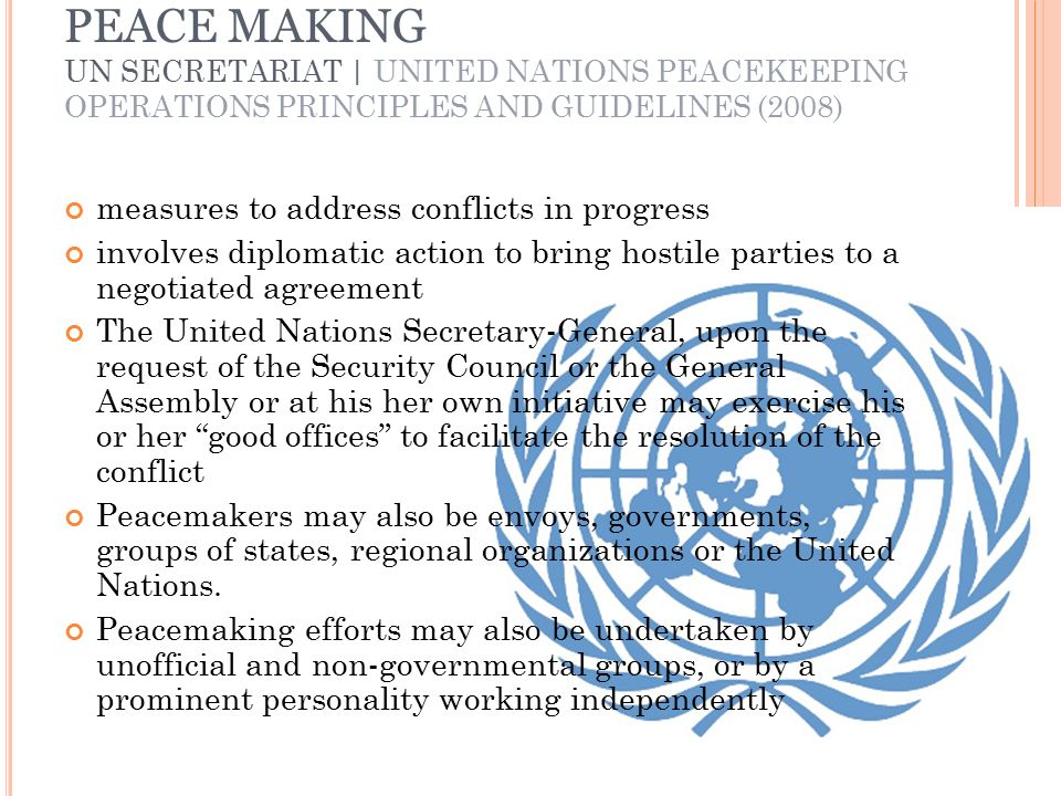 PEACE MAKING UN SECRETARIAT | UNITED NATIONS PEACEKEEPING OPERATIONS PRINCIPLES AND GUIDELINES (2008) measures to address conflicts in progress involves diplomatic action to bring hostile parties to a negotiated agreement The United Nations Secretary-General, upon the request of the Security Council or the General Assembly or at his her own initiative may exercise his or her good offices to facilitate the resolution of the conflict Peacemakers may also be envoys, governments, groups of states, regional organizations or the United Nations.