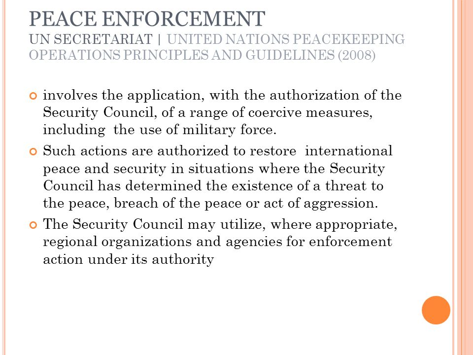PEACE ENFORCEMENT UN SECRETARIAT | UNITED NATIONS PEACEKEEPING OPERATIONS PRINCIPLES AND GUIDELINES (2008) involves the application, with the authorization of the Security Council, of a range of coercive measures, including the use of military force.