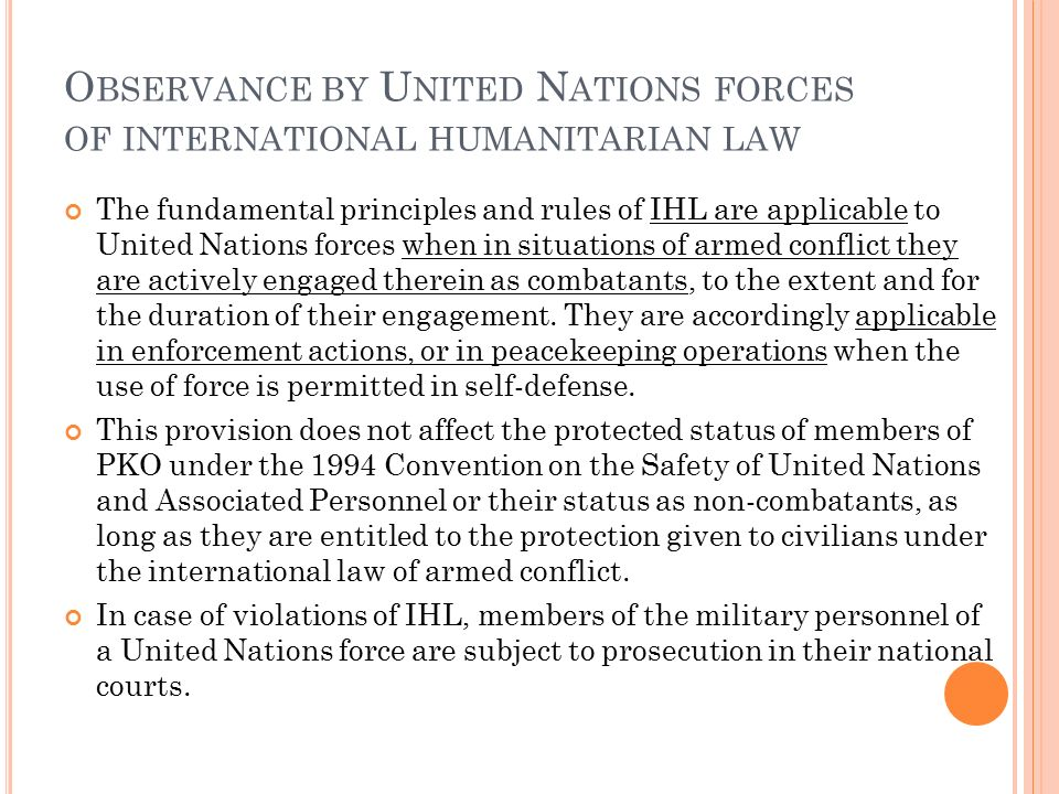 O BSERVANCE BY U NITED N ATIONS FORCES OF INTERNATIONAL HUMANITARIAN LAW The fundamental principles and rules of IHL are applicable to United Nations forces when in situations of armed conflict they are actively engaged therein as combatants, to the extent and for the duration of their engagement.