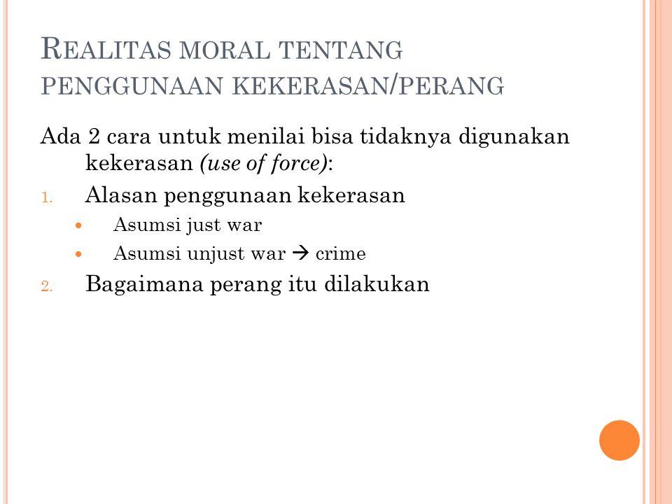 R EALITAS MORAL TENTANG PENGGUNAAN KEKERASAN / PERANG Ada 2 cara untuk menilai bisa tidaknya digunakan kekerasan (use of force) : 1.