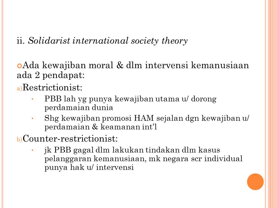 ii. Solidarist international society theory Ada kewajiban moral & dlm intervensi kemanusiaan ada 2 pendapat: a) Restrictionist: PBB lah yg punya kewaj
