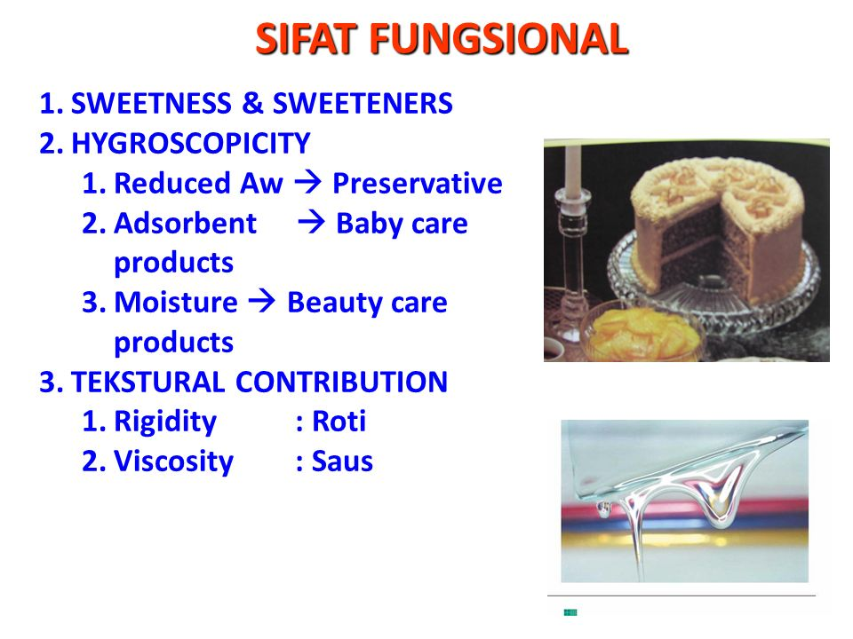 SIFAT FUNGSIONAL 1.SWEETNESS & SWEETENERS 2.HYGROSCOPICITY 1.Reduced Aw  Preservative 2.Adsorbent  Baby care products 3.Moisture  Beauty care products 3.TEKSTURAL CONTRIBUTION 1.Rigidity : Roti 2.Viscosity: Saus
