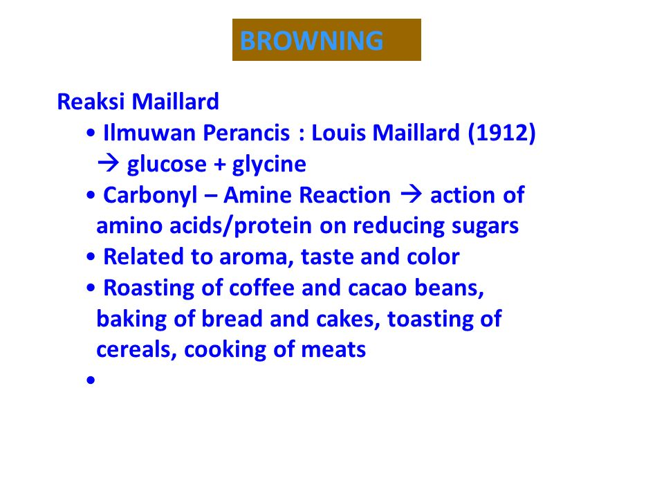 BROWNING Reaksi Maillard Ilmuwan Perancis : Louis Maillard (1912)  glucose + glycine Carbonyl – Amine Reaction  action of amino acids/protein on reducing sugars Related to aroma, taste and color Roasting of coffee and cacao beans, baking of bread and cakes, toasting of cereals, cooking of meats