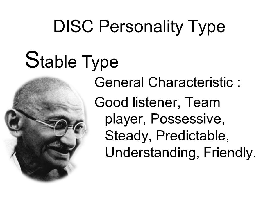 DISC Personality Type General Characteristic : Good listener, Team player, Possessive, Steady, Predictable, Understanding, Friendly. S table Type