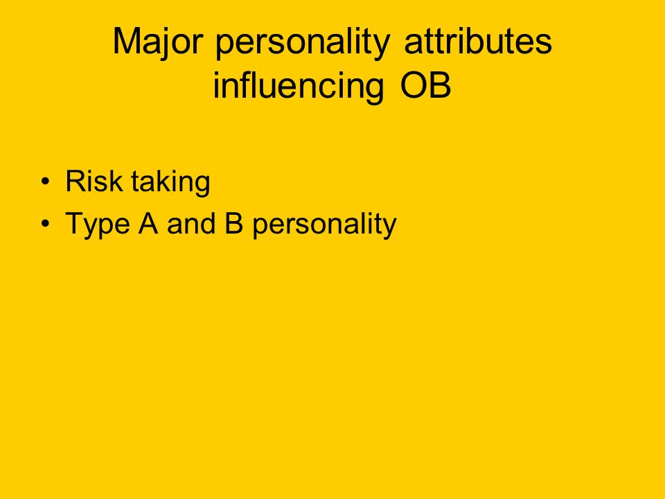 Major personality attributes influencing OB Risk taking Type A and B personality