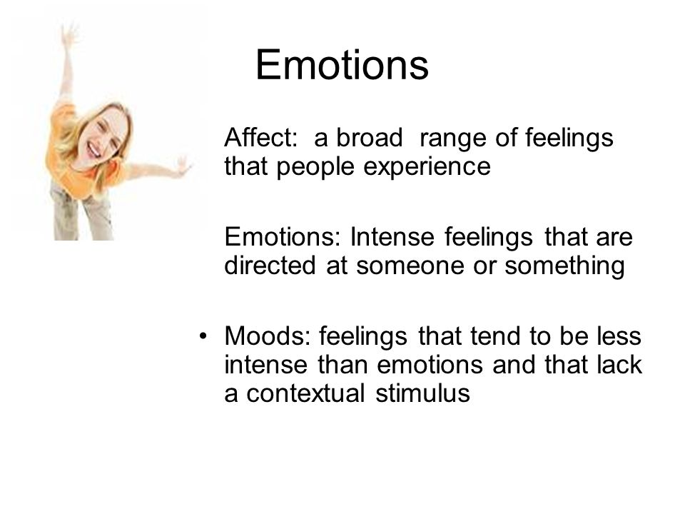 Emotions Affect: a broad range of feelings that people experience Emotions: Intense feelings that are directed at someone or something Moods: feelings that tend to be less intense than emotions and that lack a contextual stimulus