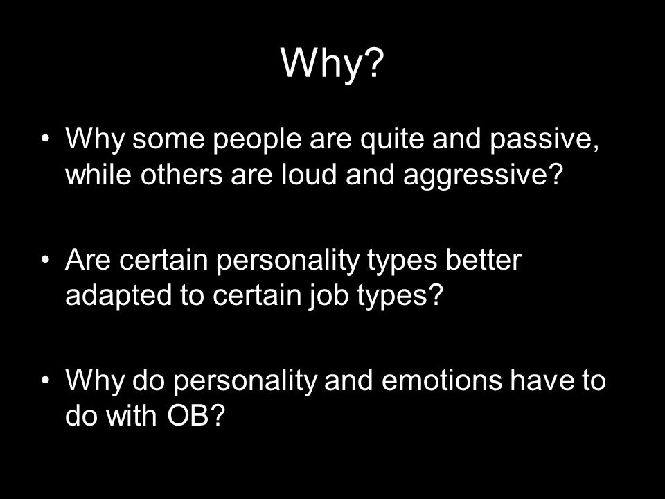 Why? Why some people are quite and passive, while others are loud and aggressive? Are certain personality types better adapted to certain job types? W