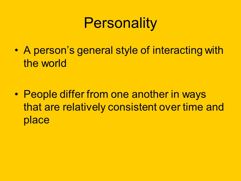 Personality A person's general style of interacting with the world People differ from one another in ways that are relatively consistent over time and place