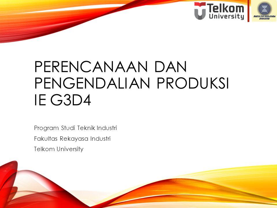 PERENCANAAN DAN PENGENDALIAN PRODUKSI IE G3D4 Program Studi Teknik Industri Fakultas Rekayasa Industri Telkom University