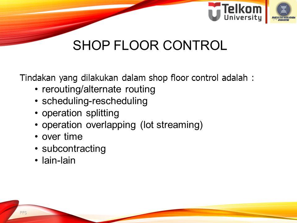 SHOP FLOOR CONTROL Pembuatan rencana menggunakan beberapa asumsi: mesin selalu tersedia, material datang tepat waktu, waktu proses tertentu, tenaga ke