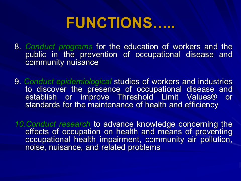 FUNCTIONS….. 8. Conduct programs for the education of workers and the public in the prevention of occupational disease and community nuisance 9. Condu