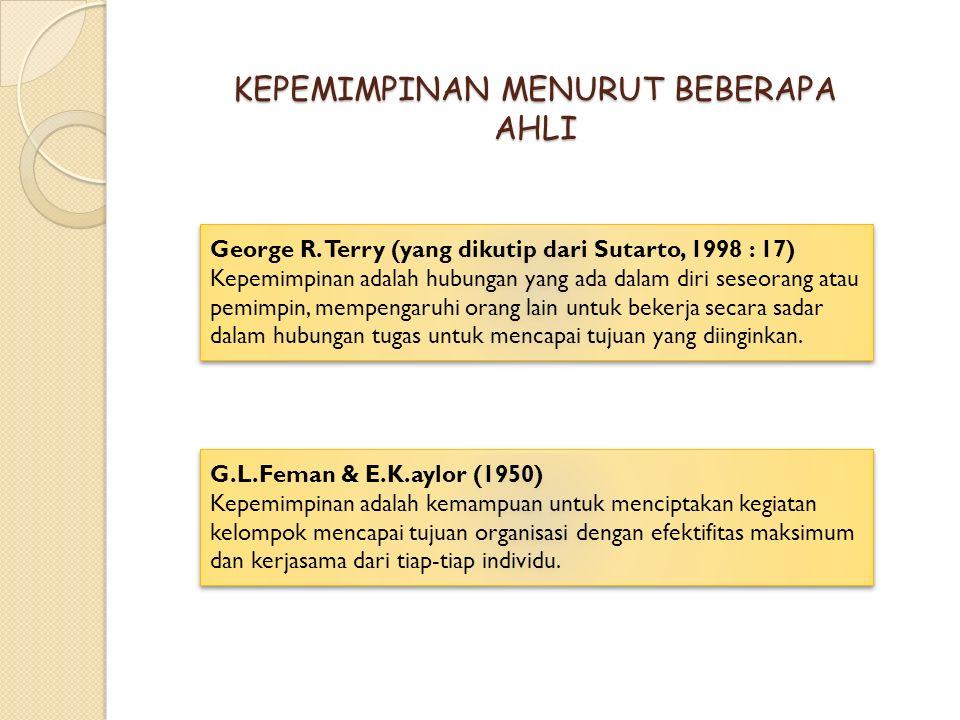 KEPEMIMPINAN MENURUT BEBERAPA AHLI George R. Terry (yang dikutip dari Sutarto, 1998 : 17) Kepemimpinan adalah hubungan yang ada dalam diri seseorang a