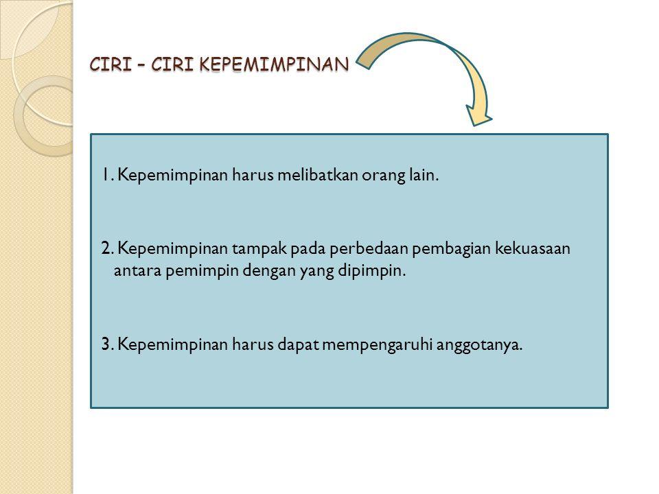 CIRI – CIRI KEPEMIMPINAN 1. Kepemimpinan harus melibatkan orang lain. 2. Kepemimpinan tampak pada perbedaan pembagian kekuasaan antara pemimpin dengan