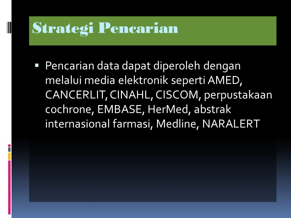 Strategi Pencarian  Pencarian data dapat diperoleh dengan melalui media elektronik seperti AMED, CANCERLIT, CINAHL, CISCOM, perpustakaan cochrone, EMBASE, HerMed, abstrak internasional farmasi, Medline, NARALERT