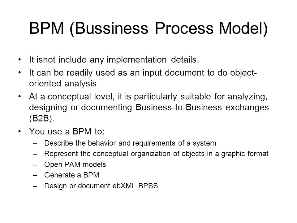 BPM (Bussiness Process Model) A Business Process Model (BPM) is a conceptual model which provides a close description of the business logic and rules from a business partner s point of view.