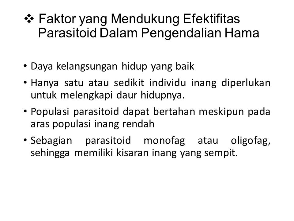  Faktor yang Mendukung Efektifitas Parasitoid Dalam Pengendalian Hama Daya kelangsungan hidup yang baik Hanya satu atau sedikit individu inang diperlukan untuk melengkapi daur hidupnya.