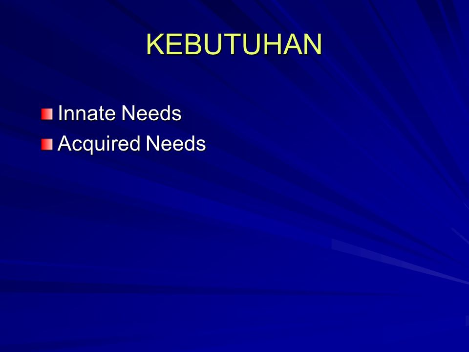 KEBUTUHAN Innate Needs Acquired Needs
