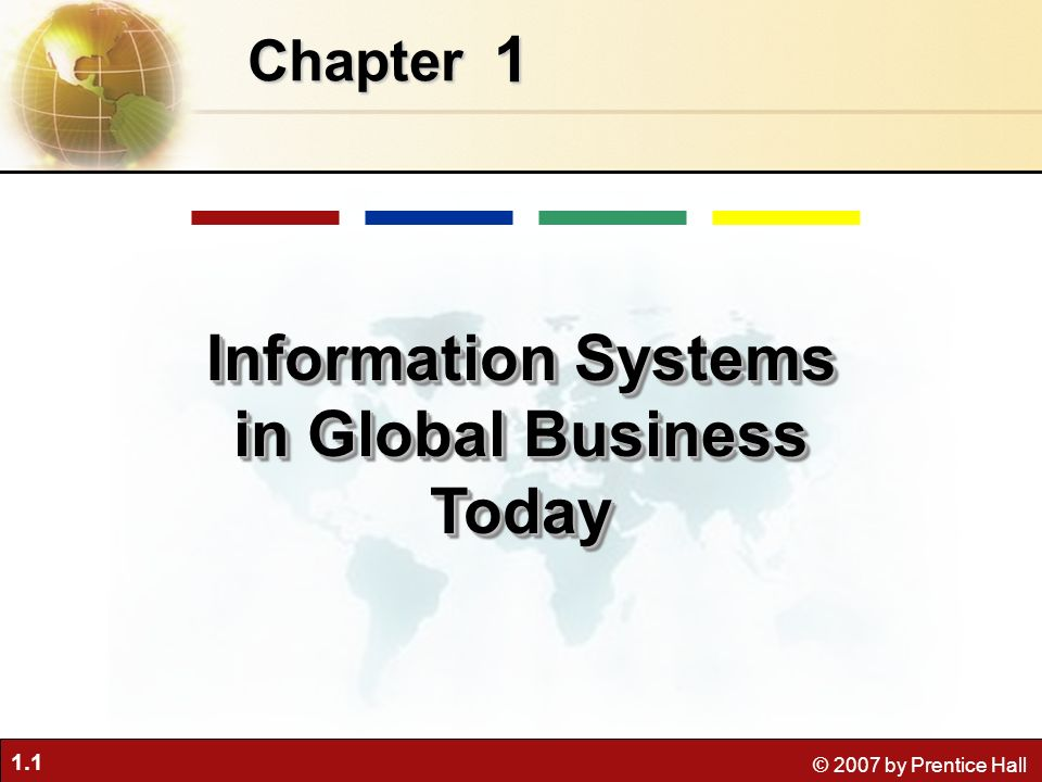 1.32 © 2007 by Prentice Hall Business information value chain –Raw data acquired and transformed through stages that add value to that information –Value of information system determined in part by extent to which it leads to better decisions, greater efficiency, and higher profits Business perspective: Calls attention to organizational and managerial nature of information systems Perspectives on Information Systems Management Information Systems Chapter 1 Information Systems in Global Business Today